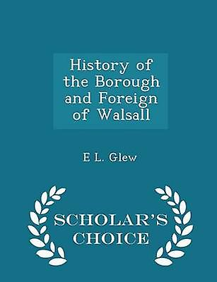 History of the Borough and Foreign of Walsall  Scholars Choice Edition by Glew & E L.