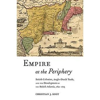 Reich an der Peripherie britischen Kolonisten AngloDutch Handel und die Entwicklung der britischen atlantischen 16211713 von Koot & Christian J.