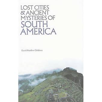 Lost Cities and Ancient Mysteries of South America by David Hatcher C