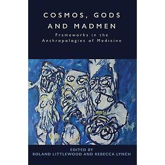 Cosmos Gods and Madmen Frameworks in the Anthropologies of Medicine by Littlewood & Roland