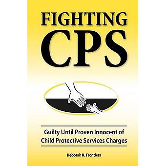 Fighting CPS Guilty Until Proven Innocent of Child Protective Services Charges by Frontiera & Deborah K.