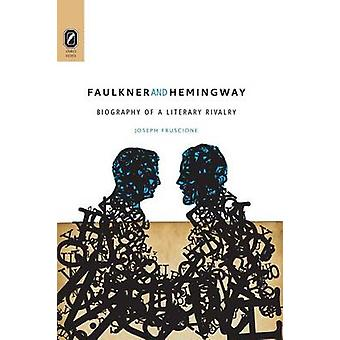 Faulkner and Hemingway Biography of a Literary Rivalry by Fruscione & Joseph