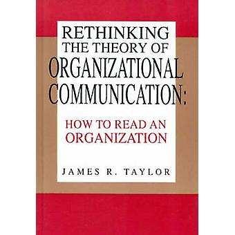 Rethinking the Theory of Organizational Communication How to Read an Organization by Taylor & James R.