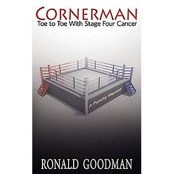 Cornerman Toe to Toe with Stage Four Cancer A Punchy Memoir by Goodman & Ronald I.