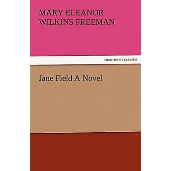 Jane Field a Novel by Freeman & Mary Eleanor Wilkins