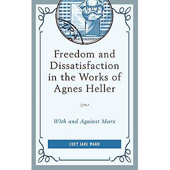 Freedom and Dissatisfaction in the Works of Agnes Heller With and Against Marx by Ward & Lucy Jane