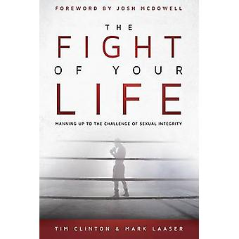 The Fight of Your Life Manning Up to the Challenge of Sexual Integrity by Clinton & Tim