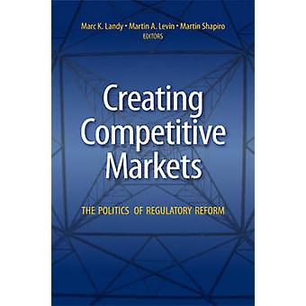Creating Competitive Markets - The Politics of Regulatory Reform by Ma