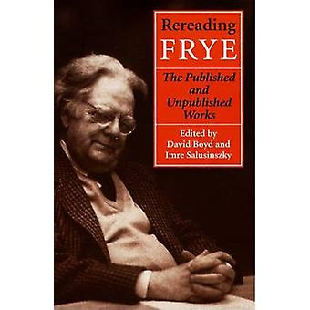 Rereading Frye - The Published and the Unpublished Works by David V. B