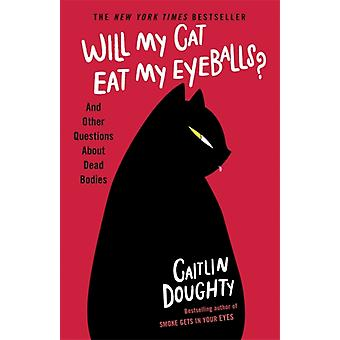 Will My Cat Eat My Eyeballs  And Other Questions About Dead Bodies by Caitlin Doughty