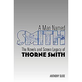 A Man Named Smith - The Novels and Screen Legacy of Thorne Smith by An