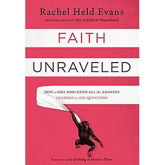 Faith Unraveled How a Girl Who Knew All the Answers Learned to Ask Questions by Evans & Rachel Held