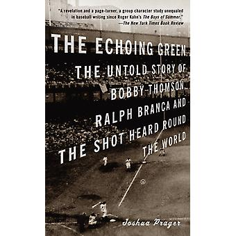 The Echoing Green Die unerzählte Geschichte von Bobby Thomson Ralph Branca und der Schuss, der um die Welt gehört wurde von Joshua Prager