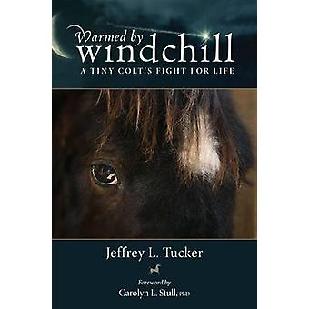 Warmed by Windchill - A Tiny Colt's Fight for Life by Jeffrey L. Tucke