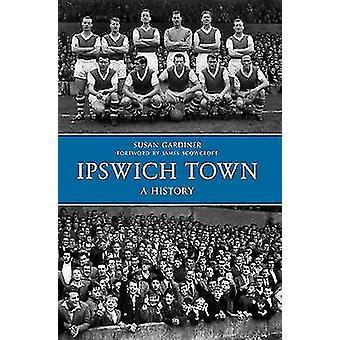 Ipswich Town a History by Susan Gardiner - 9781445617237 Book