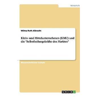 Klein und Mittelunternehmen KMU und die Selbstheilungskrfte des Marktes af Albrecht & Wilma Ruth