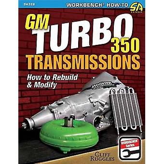 GM Turbo 350 Transmissions - How to Rebuild and Modify by Cliff Ruggle