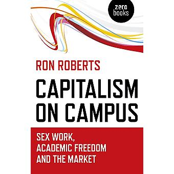Capitalism on Campus Sex Work Academic Freedom and the Mar by Ronald Roberts