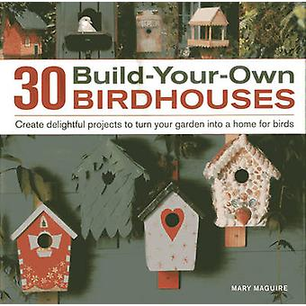 30 Build-your-own Birdhouses - Create Delightful Projects to Turn Your