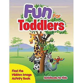 Fun For Toddlers  Find the Hidden Image Activity Book by for Kids & Activibooks
