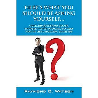 Heres What You Should Be Asking Yourself... Over 250 Questions to Ask Yourself When Looking to Create Life Changing Ministry by Watson & Raymond C.