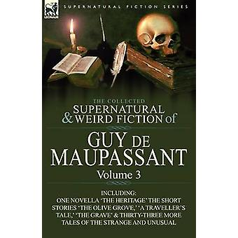 The Collected Supernatural and Weird Fiction of Guy de Maupassant Volume 3Including One Novella The Heritage and ThirtySix Short Stories of the S by de Maupassant & Guy