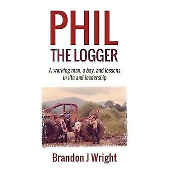 Phil the Logger A working man a boy and lessons in life and leadership by Wright & Brandon J