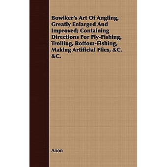 Bowlkers Art Of Angling Greatly Enlarged And Improved Containing Directions For FlyFishing Trolling BottomFishing Making Artificial Flies C. C. by Anon