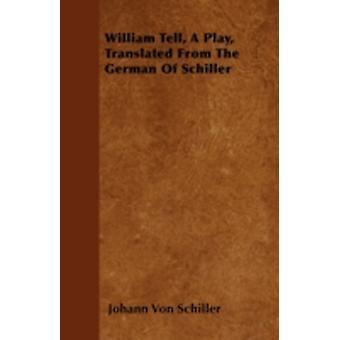 William Tell A Play Translated From The German Of Schiller by Schiller & Johann Von