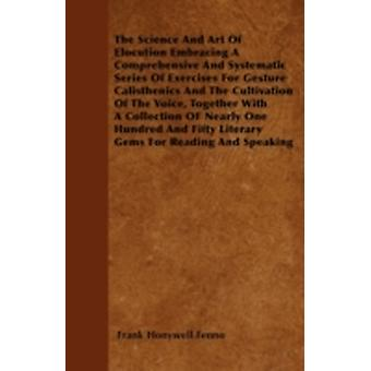 The Science And Art Of Elocution Embracing A Comprehensive And Systematic Series Of Exercises For Gesture Calisthenics And The Cultivation Of The Voice Together With A Collection OF Nearly One Hundre by Fenno & Frank Honywell