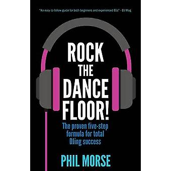 Rock The Dancefloor The proven fivestep formula for total DJing success by Morse & Phil