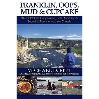 Franklin OOPS Mud  Cupcake Canoeing the Coppermine Seal Anderson  Snowdrift Rivers in Northern Canada by Pitt & Michael D.