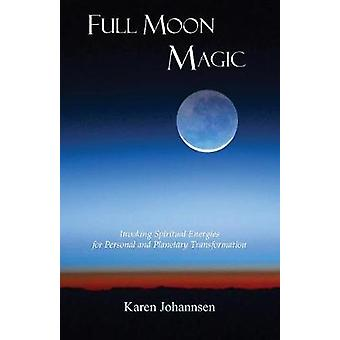 Full Moon Magic Invoking Spiritual Energies for Personal and Planetary Transformation by Johannsen & Karen