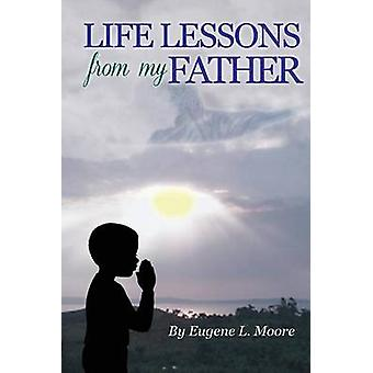 Life Lessons From My Father by Moore & Eugene L.