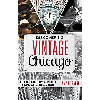 Discovering Vintage Chicago A Guide to the Citys Timeless Shops Bars Delis  More by Bizzarri & Amy