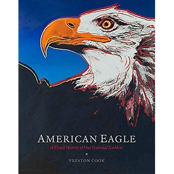 American Eagle - A Visual History of Our National Emblem by Preston Co