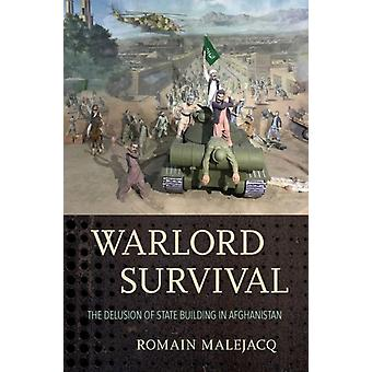 Warlord Survival  The Delusion of State Building in Afghanistan by Romain Malejacq