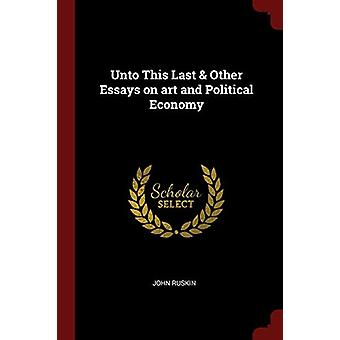 Unto This Last & Other Essays on Art and Political Economy by Joh