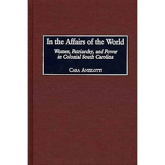 In the Affairs of the World Women Patriarchy and Power in Colonial South Carolina by Anzilotti & Cara