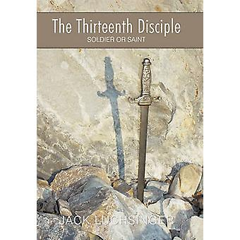 The Thirteenth Disciple Soldier or Saint by Luchsinger & Jack