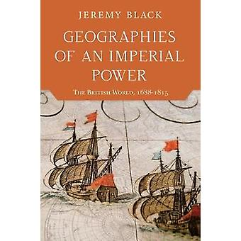 Geographies of an Imperial Power - The British World - 1688-1815 by Je