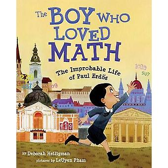 The Boy Who Loved Math - The Improbable Life of Paul Erdos by Deborah