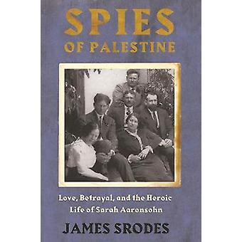Spies in Palestine - Love - Betrayal and the Heroic Life of Sarah Aaro