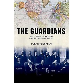 The Guardians  The League of Nations and the Crisis of Empire by Susan Pedersen