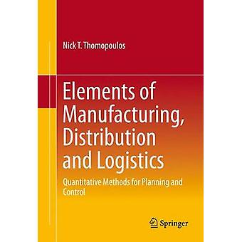 Elements of Manufacturing Distribution and Logistics  Quantitative Methods for Planning and Control by Thomopoulos & Nick T.