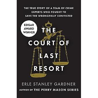 The Court of Last Resort The True Story of a Team of Crime Experts Who Fought to Save the Wrongfully Convicted by Gardner & Erle Stanley