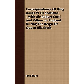 Correspondence Of King James VI Of Scotland  With Sir Robert Cecil And Others In England During The Reign Of Queen Elizabeth by Bruce & John