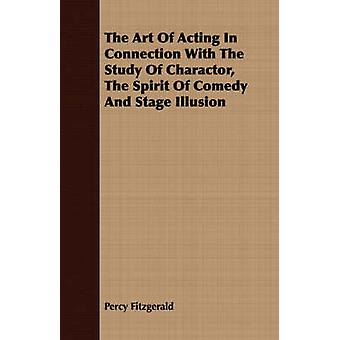 The Art Of Acting In Connection With The Study Of Charactor The Spirit Of Comedy And Stage Illusion by Fitzgerald & Percy