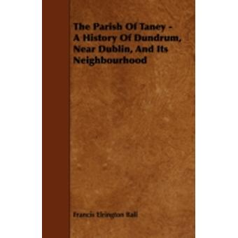 The Parish of Taney  A History of Dundrum Near Dublin and Its Neighbourhood by Ball & Francis Elrington