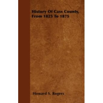 History Of Cass County From 1825 To 1875 by Rogers & Howard S.
